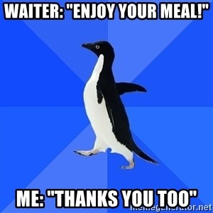"Socially Awkward Penguin - waiter: ""enjoy your meal!"" ME: ""Thanks you too"""