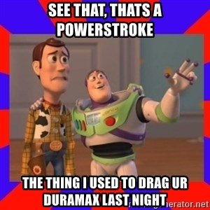 Everywhere - SEE THAT, THATS A POWERSTROKE THE THING I USED TO DRAG UR DURAMAX LAST NIGHT