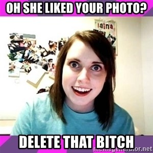 crazy girlfriend meme heh - OH SHE LIKED YOUR PHOTO? DELETE THAT BITCH