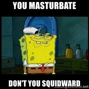 Don't you, Squidward? - YOU MASTURBATE DON'T YOU SQUIDWARD