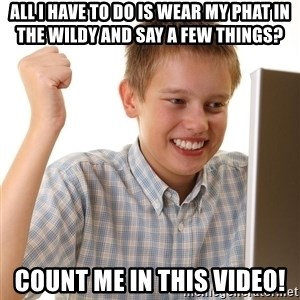 First Day on the internet kid - aLL i HAVE TO DO IS WEAR MY PHAT IN THE WILDY AND SAY A FEW THINGS? COUNT ME IN THIS VIDEO!