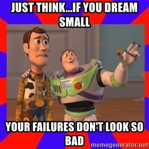 Everywhere - Just think...if you dream small your failures don't look so bad