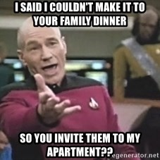 Picard Wtf - i said i couldn't make it to your family dinner so you invite them to my apartment??