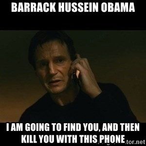 liam neeson taken - Barrack Hussein Obama I am going to find you, and then kill you with this phone