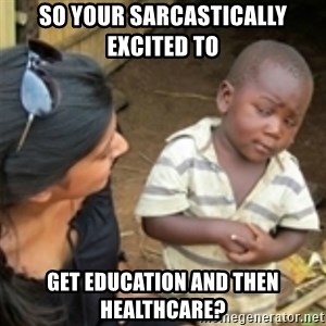 Skeptical african kid  - so your SARCASTICALLY excited to  get EDUCATION AND THEN HEALTHCARE?