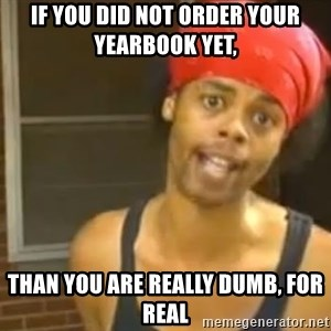 Antoine Dodson - if you did not order your yearbook yet, than you are really dumb, for real