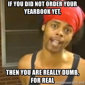 Antoine Dodson - if you did not order your yearbook yet, then you are really dumb, for real