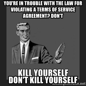kill yourself guy - you're in trouble with the law for violating a terms of service agreement? don't don't kill yourself