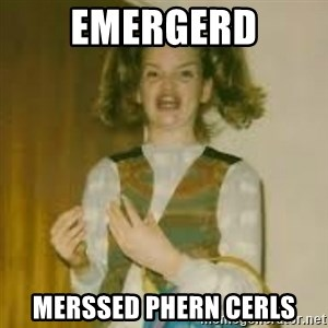 ermergerd girl  - emergerd merssed phern cerls