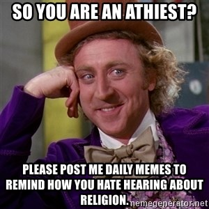 Willy Wonka - So you are an athiest? Please post me daily memes to remind how you hate hearing about religion.