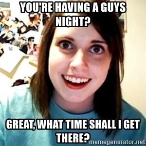 Overly Obsessed Girlfriend - You're having a guys night? Great, what time shall i get there?
