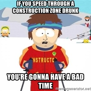 You're gonna have a bad time - If you speed through a construction zone drunk You're gonna have a bad time