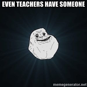 Forever Alone - even teachers have someone