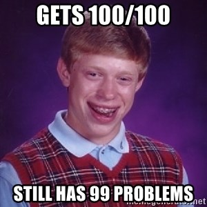 Bad Luck Brian - Gets 100/100 still has 99 problems