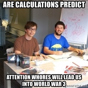 Naive Junior Creatives - are calculations predict  attention whores will lead us into world war 3