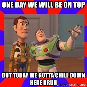 Everywhere - ONE DAY WE WILL BE ON TOP  BUT TODAY WE GOTTA CHILL DOWN HERE BRUH