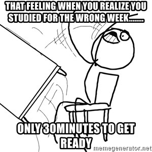 Desk Flip Rage Guy - THAT FEELING WHEN YOU REALIZE YOU STUDIED FOR THE WRONG WEEK........ ONLY 30MINUTES TO GET READY