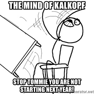 Desk Flip Rage Guy - the mind of Kalkopf stop tommie you are not starting next year!