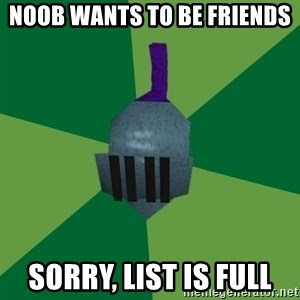 Runescape Advice - NOOB WANTS TO BE FRIENDS SORRY, LIST IS FULL