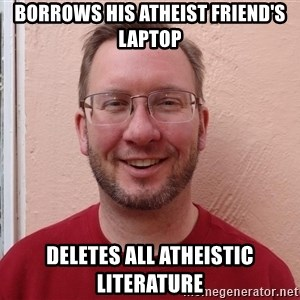 Asshole Christian missionary - borrows his atheist friend's laptop deletes all atheistic literature