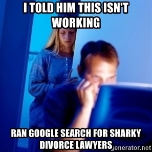Internet Husband - I told him this isn't working ran google search for sharky divorce lawyers