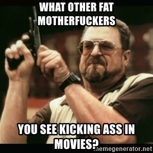 am i the only one around here - what other fat motherfuckers you see kicking ass in movies?