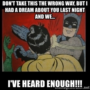 Batman Slappp - don't take this the wrong way, but i had a dream about you last night and we... i've heard enough!!!