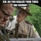 super troopers - sir, do you realize your tires are round?