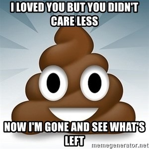 Facebook :poop: emoticon - I LOVED YOU BUT YOU DIDN'T CARE LESS NOW I'M GONE AND SEE WHAT'S LEFT