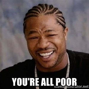 Yo Dawg -  you're all poor