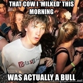 Sudden Realization Ralph - that cow i 'milked' this morning was actually a bull