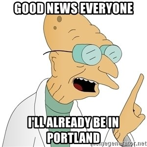 Good News Everyone - GOOD NEWS EVERYONE I'll already be in Portland