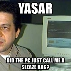 pasqualebolado2 - YASAR DID THE PC JUST CALL ME A SLEAZE BAG?