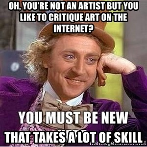 you must be new here - Oh, you're not an artist but you like to critique art on the internet? That takes a lot of skill