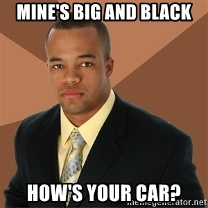 Successful Black Man - Mine's big and black how's your car?
