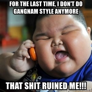 fat chinese kid - for the last time, i don't do gangnam style anymore that shit ruined me!!!