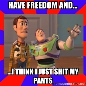 Everywhere - HAVE FREEDOM AND... ...I THINK I JUST SHIT MY PANTS