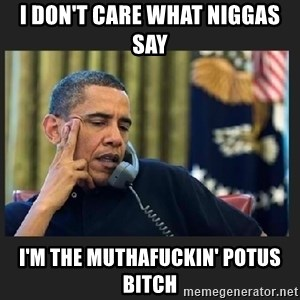 obama J phone - i don't care what niggas say i'm the muthafuckin' potus bitch