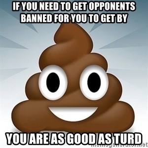 Facebook :poop: emoticon - if you need to get opponents banned for you to get by you are as good as turd