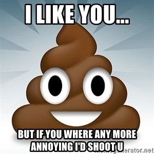 Facebook :poop: emoticon - I LIKE YOU... BUT IF YOU WHERE ANY MORE ANNOYING I'D SHOOT U