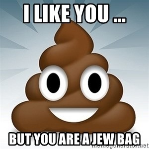Facebook :poop: emoticon - I LIKE YOU ... BUT YOU ARE A JEW BAG