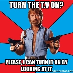 Chuck Norris  - Turn the T.V on? Please, I can turn it on by looking at it