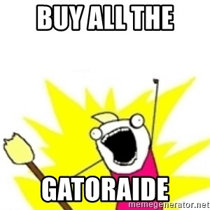 x all the y - BUY ALL THE  GATORAIDE