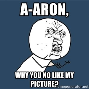 Y U No - A-aron, why you no like my picture?