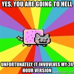 nyan nyan nyan cat - yes, you are going to hell unfortunately, it invovlves my 24 hour version
