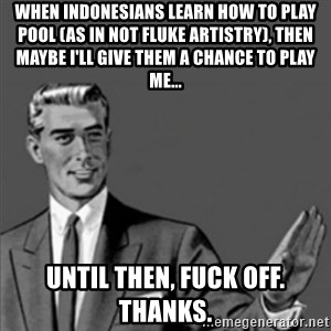 Correction Guy - when indonesians learn how to play pool (as in not fluke artistry), then maybe I'll give them a chance to play me... until then, fuck off. thanks.