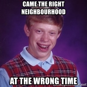 Bad Luck Brian - came the right neighbourhood At the wrong time