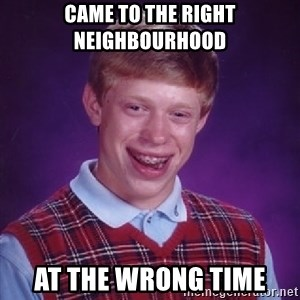 Bad Luck Brian - came to the right neighbourhood at the wrong time