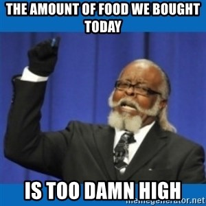 Too damn high - the amount of food we bought today is too damn high