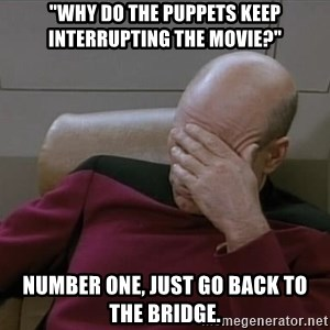 "Picardfacepalm - ""Why do the puppets keep INTERRUPTING the movie?"" Number One, just go back to the Bridge."